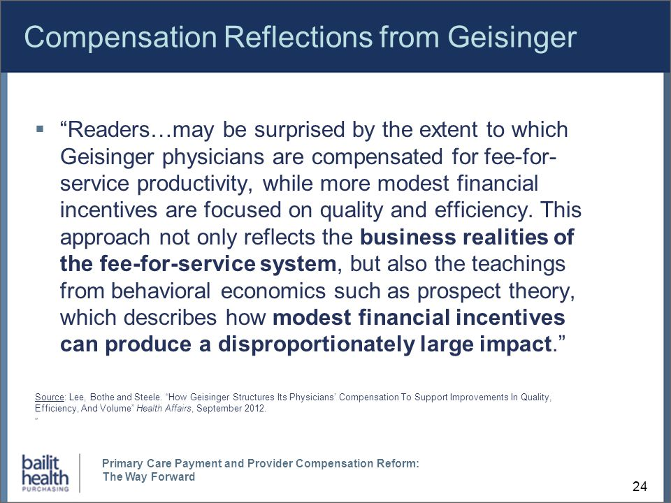 Compensation Reflections from Geisinger  Readers…may be surprised by the extent to which Geisinger physicians are compensated for fee-for- service productivity, while more modest financial incentives are focused on quality and efficiency.