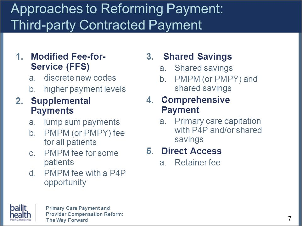 Approaches to Reforming Payment: Third-party Contracted Payment 1.Modified Fee-for- Service (FFS) a.discrete new codes b.higher payment levels 2.Supplemental Payments a.lump sum payments b.PMPM (or PMPY) fee for all patients c.PMPM fee for some patients d.PMPM fee with a P4P opportunity 3.Shared Savings a.Shared savings b.PMPM (or PMPY) and shared savings 4.Comprehensive Payment a.Primary care capitation with P4P and/or shared savings 5.Direct Access a.Retainer fee 7 Primary Care Payment and Provider Compensation Reform: The Way Forward