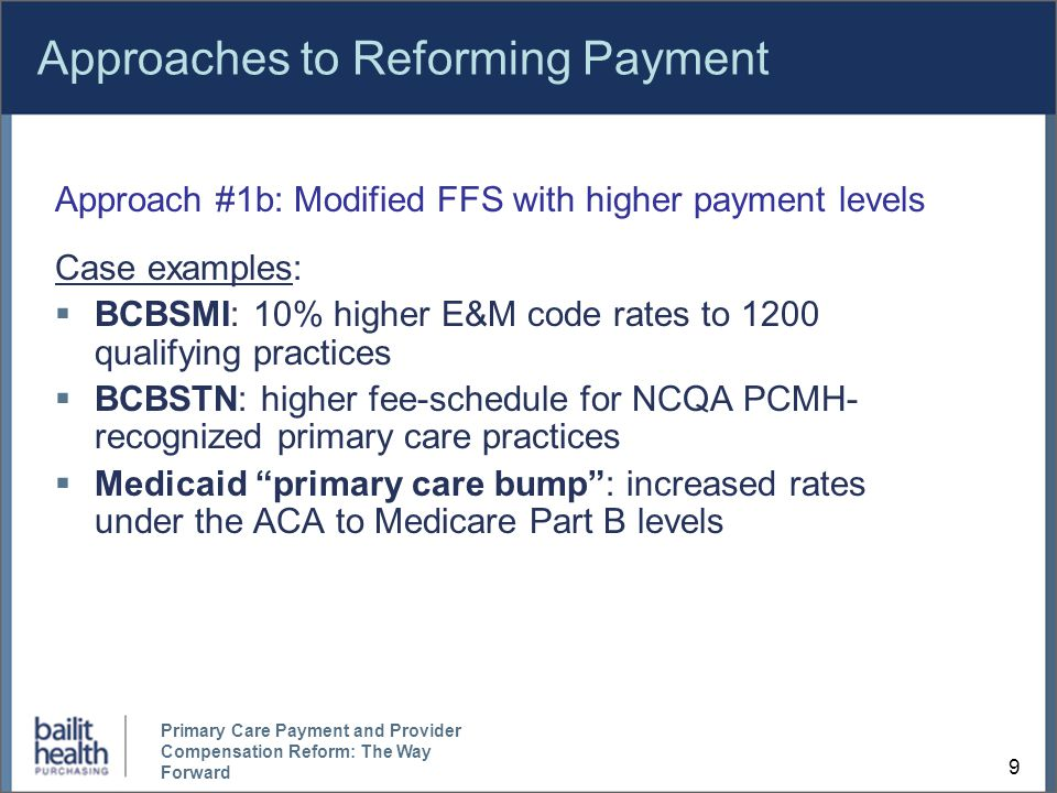 9 Primary Care Payment and Provider Compensation Reform: The Way Forward Approaches to Reforming Payment Approach #1b: Modified FFS with higher payment levels Case examples:  BCBSMI: 10% higher E&M code rates to 1200 qualifying practices  BCBSTN: higher fee-schedule for NCQA PCMH- recognized primary care practices  Medicaid primary care bump : increased rates under the ACA to Medicare Part B levels