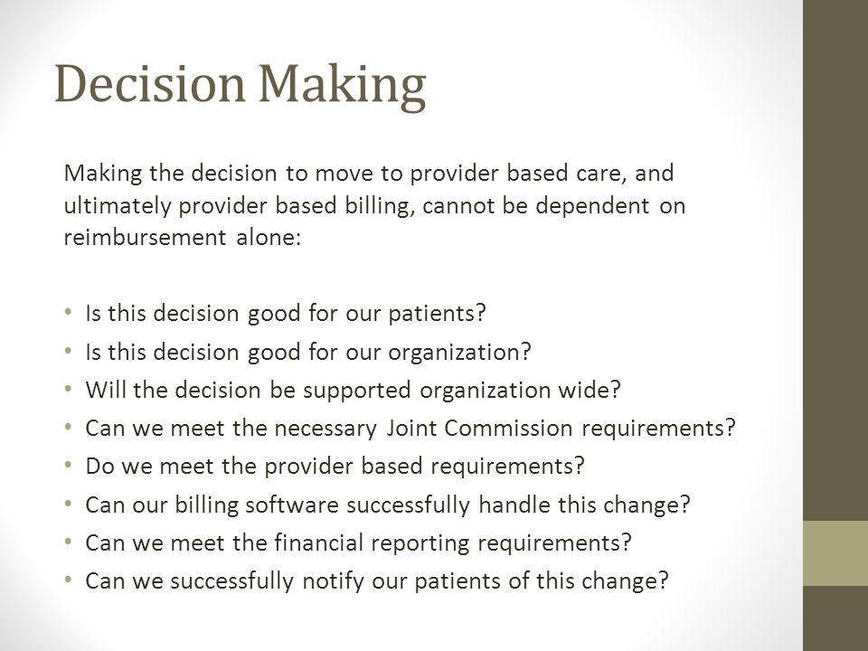 Decision Making Making the decision to move to provider based care, and ultimately provider based billing, cannot be dependent on reimbursement alone: