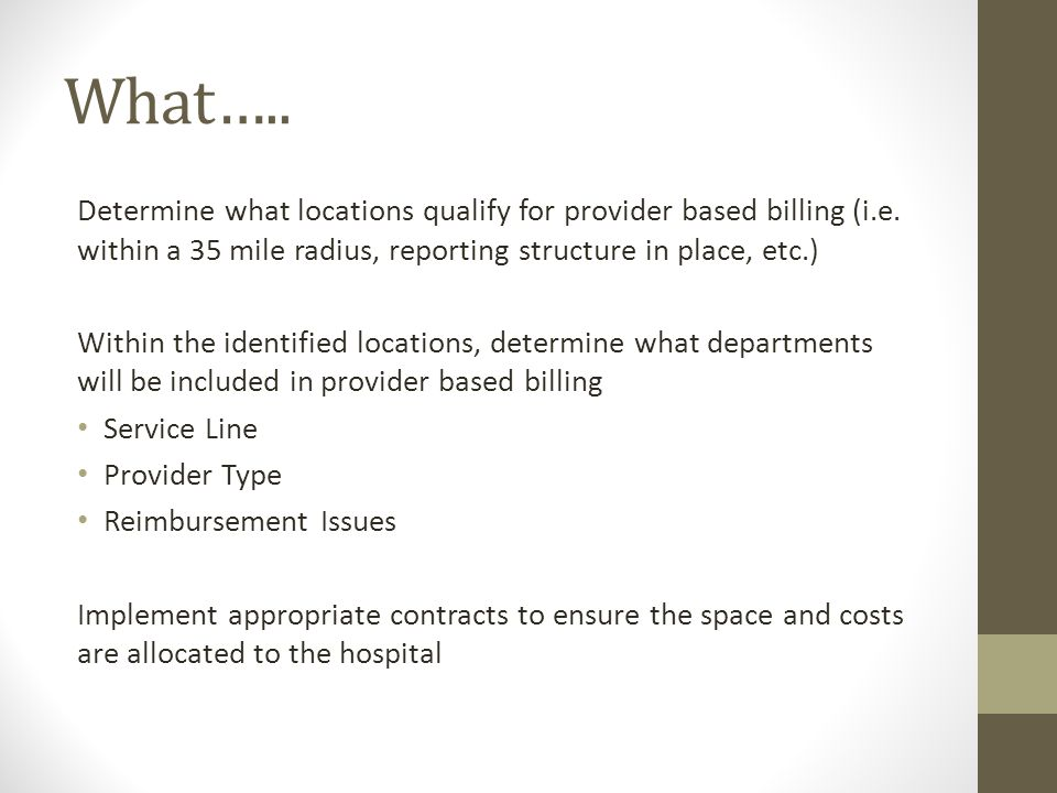 What….. Determine what locations qualify for provider based billing (i.e. within a 35 mile radius, reporting structure in place, etc.) Within the iden