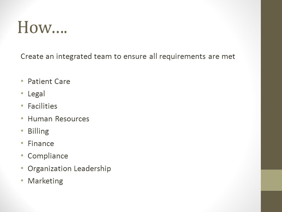 How…. Create an integrated team to ensure all requirements are met Patient Care Legal Facilities Human Resources Billing Finance Compliance Organizati