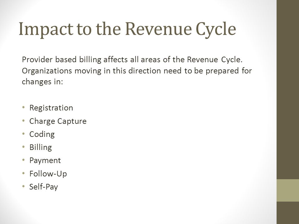 Impact to the Revenue Cycle Provider based billing affects all areas of the Revenue Cycle. Organizations moving in this direction need to be prepared