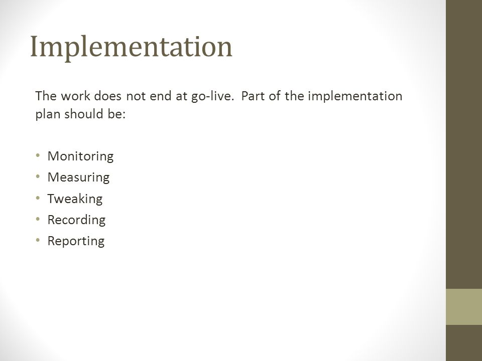 Implementation The work does not end at go-live. Part of the implementation plan should be: Monitoring Measuring Tweaking Recording Reporting