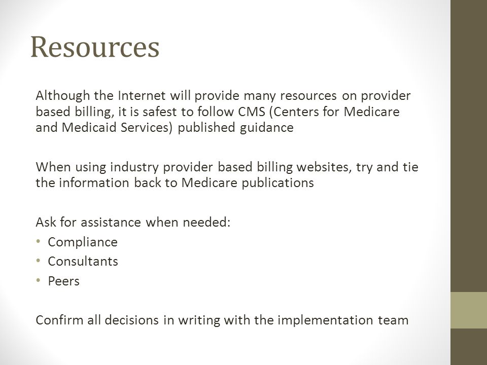 Resources Although the Internet will provide many resources on provider based billing, it is safest to follow CMS (Centers for Medicare and Medicaid S