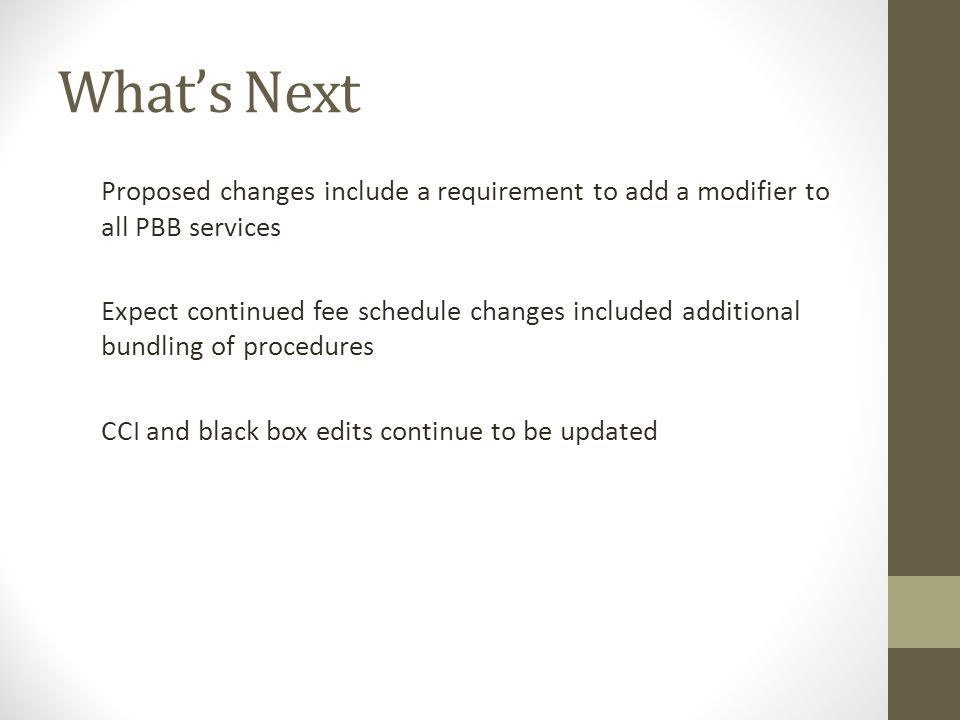 What's Next Proposed changes include a requirement to add a modifier to all PBB services Expect continued fee schedule changes included additional bun