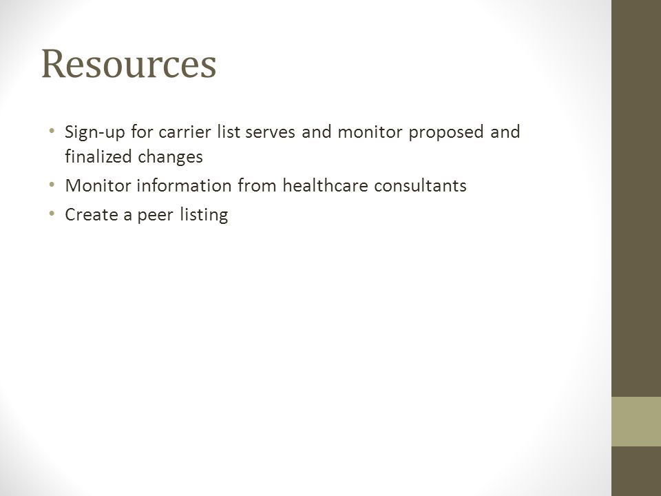 Resources Sign-up for carrier list serves and monitor proposed and finalized changes Monitor information from healthcare consultants Create a peer lis
