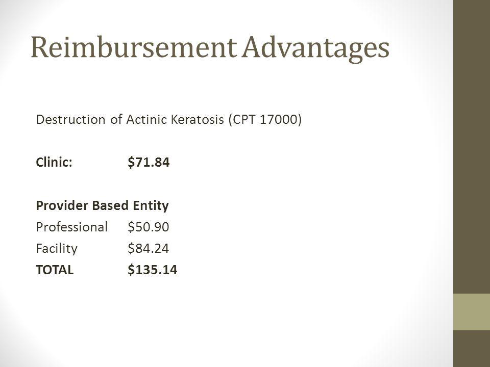 Reimbursement Advantages Destruction of Actinic Keratosis (CPT 17000) Clinic:$71.84 Provider Based Entity Professional$50.90 Facility$84.24 TOTAL$135.