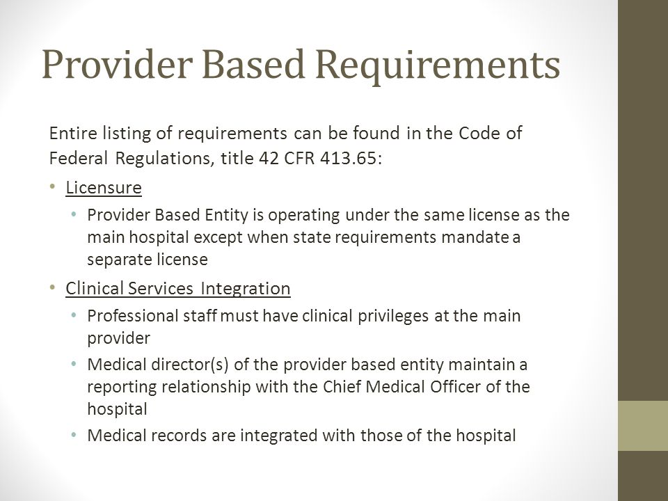Provider Based Requirements Entire listing of requirements can be found in the Code of Federal Regulations, title 42 CFR 413.65: Licensure Provider Ba