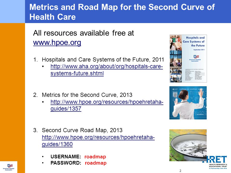 2 All resources available free at www.hpoe.org www.hpoe.org 1.Hospitals and Care Systems of the Future, 2011 http://www.aha.org/about/org/hospitals-care- systems-future.shtmlhttp://www.aha.org/about/org/hospitals-care- systems-future.shtml 2.Metrics for the Second Curve, 2013 http://www.hpoe.org/resources/hpoehretaha- guides/1357http://www.hpoe.org/resources/hpoehretaha- guides/1357 3.Second Curve Road Map, 2013 http://www.hpoe.org/resources/hpoehretaha- guides/1360 USERNAME: roadmap PASSWORD: roadmap Metrics and Road Map for the Second Curve of Health Care