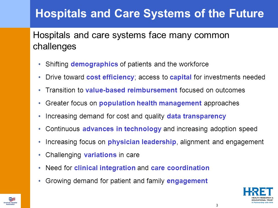 3 Shifting demographics of patients and the workforce Drive toward cost efficiency; access to capital for investments needed Transition to value-based reimbursement focused on outcomes Greater focus on population health management approaches Increasing demand for cost and quality data transparency Continuous advances in technology and increasing adoption speed Increasing focus on physician leadership, alignment and engagement Challenging variations in care Need for clinical integration and care coordination Growing demand for patient and family engagement Hospitals and Care Systems of the Future Hospitals and care systems face many common challenges