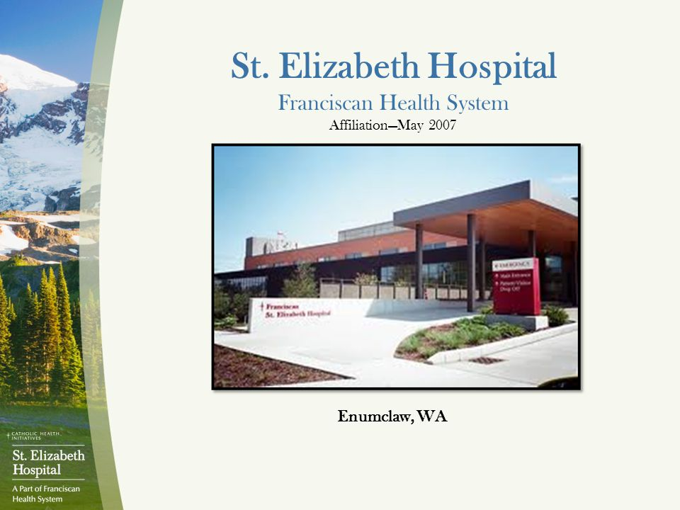 St. Elizabeth Hospital Franciscan Health System Affiliation—May 2007 Enumclaw, WA