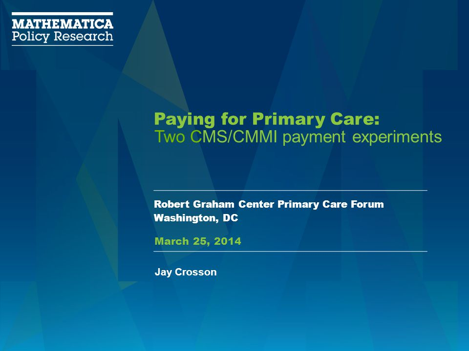 Paying for Primary Care: Robert Graham Center Primary Care Forum Washington, DC Two CMS/CMMI payment experiments Jay Crosson March 25, 2014