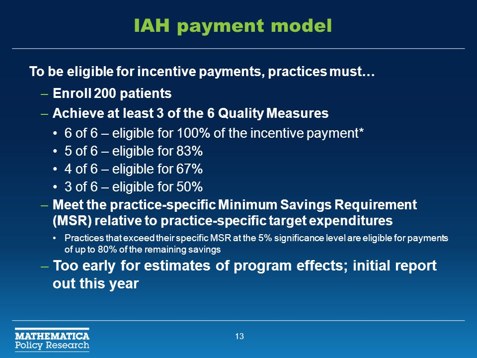 13 IAH payment model To be eligible for incentive payments, practices must… –Enroll 200 patients –Achieve at least 3 of the 6 Quality Measures 6 of 6 – eligible for 100% of the incentive payment* 5 of 6 – eligible for 83% 4 of 6 – eligible for 67% 3 of 6 – eligible for 50% –Meet the practice-specific Minimum Savings Requirement (MSR) relative to practice-specific target expenditures Practices that exceed their specific MSR at the 5% significance level are eligible for payments of up to 80% of the remaining savings –Too early for estimates of program effects; initial report out this year
