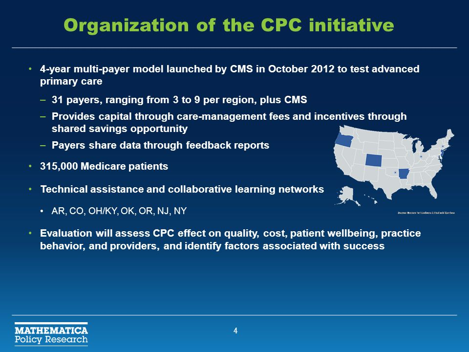 4 Organization of the CPC initiative 4-year multi-payer model launched by CMS in October 2012 to test advanced primary care –31 payers, ranging from 3 to 9 per region, plus CMS –Provides capital through care-management fees and incentives through shared savings opportunity –Payers share data through feedback reports 315,000 Medicare patients Technical assistance and collaborative learning networks AR, CO, OH/KY, OK, OR, NJ, NY Evaluation will assess CPC effect on quality, cost, patient wellbeing, practice behavior, and providers, and identify factors associated with success