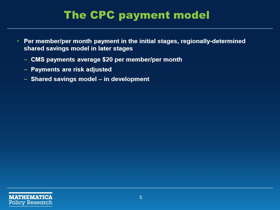5 The CPC payment model Per member/per month payment in the initial stages, regionally-determined shared savings model in later stages –CMS payments average $20 per member/per month –Payments are risk adjusted –Shared savings model – in development