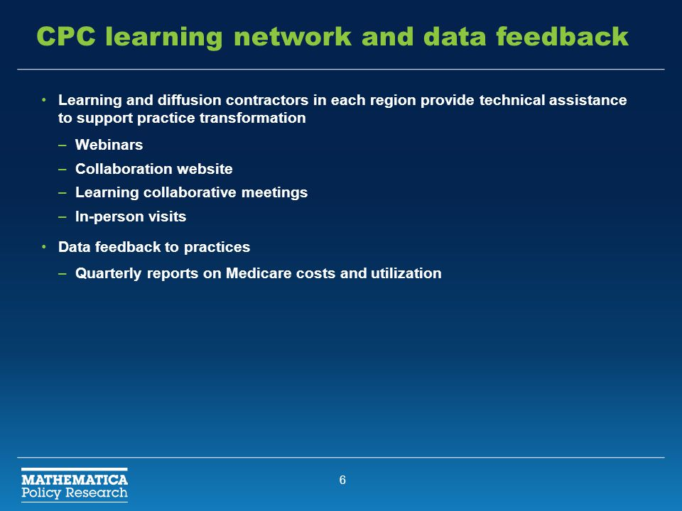 6 CPC learning network and data feedback Learning and diffusion contractors in each region provide technical assistance to support practice transformation –Webinars –Collaboration website –Learning collaborative meetings –In-person visits Data feedback to practices –Quarterly reports on Medicare costs and utilization