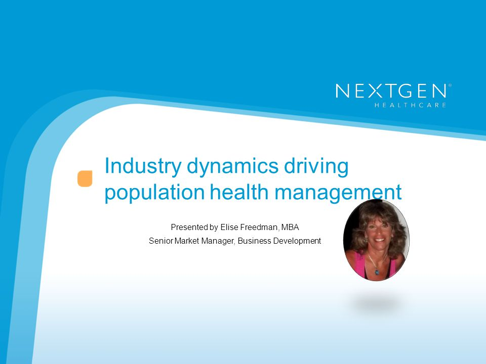 Industry dynamics driving population health management Presented by Elise Freedman, MBA Senior Market Manager, Business Development