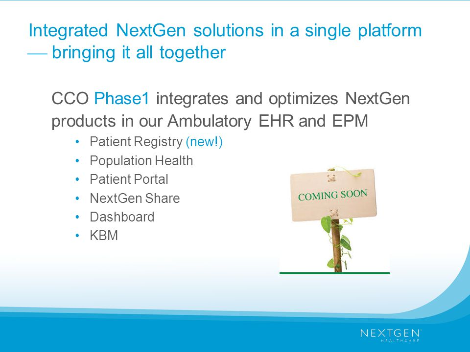 Integrated NextGen solutions in a single platform  bringing it all together CCO Phase1 integrates and optimizes NextGen products in our Ambulatory EHR and EPM Patient Registry (new!) Population Health Patient Portal NextGen Share Dashboard KBM