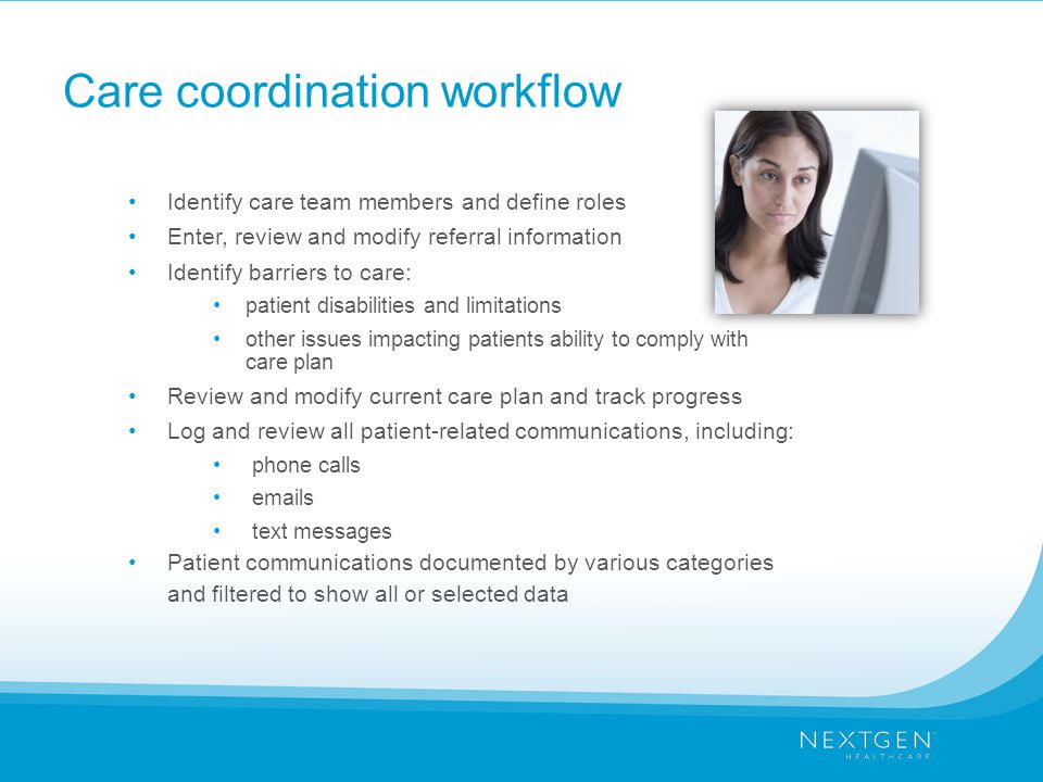 Care coordination workflow Identify care team members and define roles Enter, review and modify referral information Identify barriers to care: patient disabilities and limitations other issues impacting patients ability to comply with care plan Review and modify current care plan and track progress Log and review all patient-related communications, including: phone calls emails text messages Patient communications documented by various categories and filtered to show all or selected data