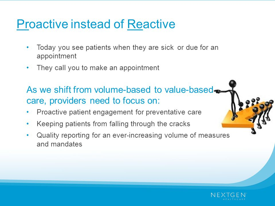 Proactive instead of Reactive Today you see patients when they are sick or due for an appointment They call you to make an appointment As we shift from volume-based to value-based care, providers need to focus on: Proactive patient engagement for preventative care Keeping patients from falling through the cracks Quality reporting for an ever-increasing volume of measures and mandates
