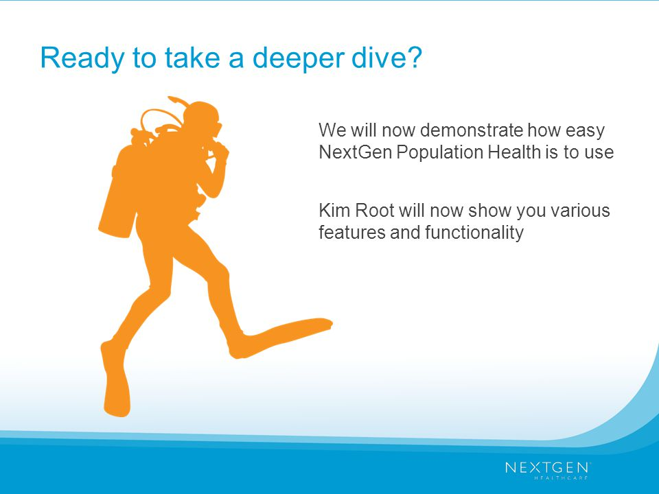 Ready to take a deeper dive? We will now demonstrate how easy NextGen Population Health is to use Kim Root will now show you various features and func