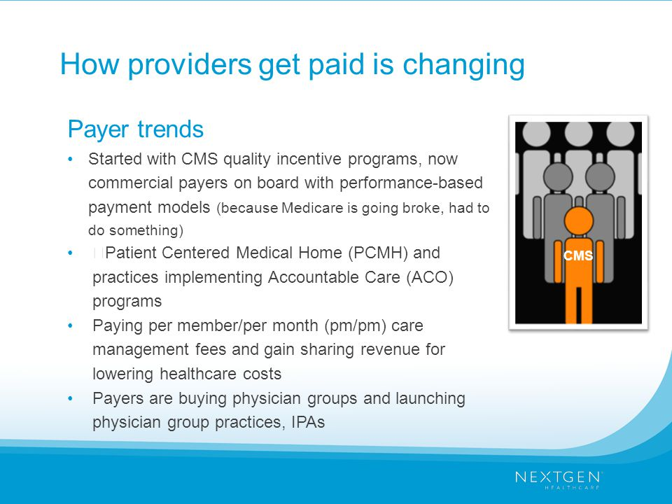 "How providers get paid is changing Payer trends Started with CMS quality incentive programs, now commercial payers on board with performance-based payment models (because Medicare is going broke, had to do something) ""Patient Centered Medical Home (PCMH) and practices implementing Accountable Care (ACO) programs Paying per member/per month (pm/pm) care management fees and gain sharing revenue for lowering healthcare costs Payers are buying physician groups and launching physician group practices, IPAs CMS"