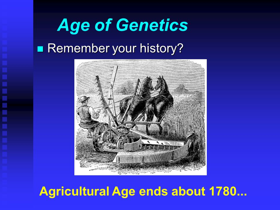 Age of Genetics n Remember your history Agricultural Age ends about 1780...