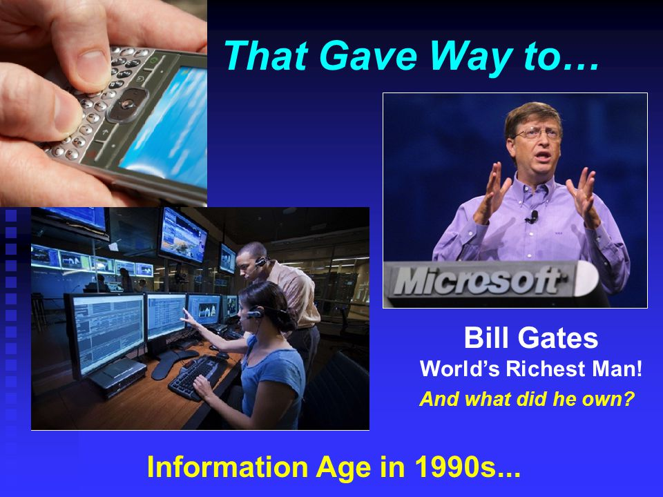 That Gave Way to… Information Age in 1990s... Bill Gates World's Richest Man! And what did he own