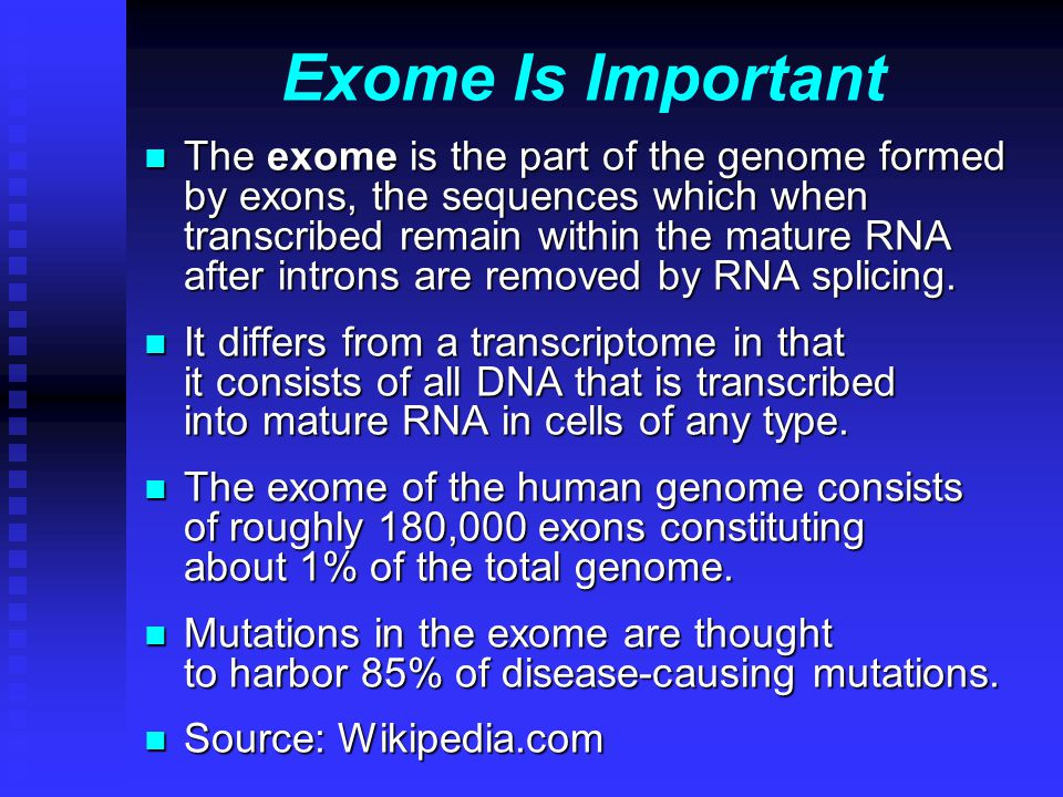 Exome Is Important n The exome is the part of the genome formed by exons, the sequences which when transcribed remain within the mature RNA after introns are removed by RNA splicing.