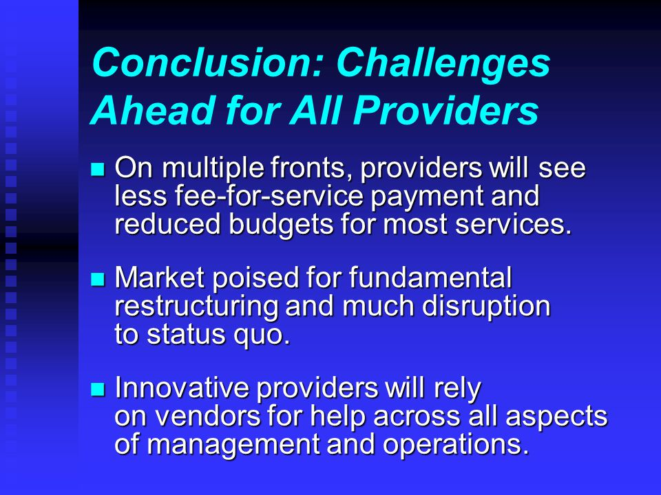 Conclusion: Challenges Ahead for All Providers n On multiple fronts, providers will see less fee-for-service payment and reduced budgets for most services.