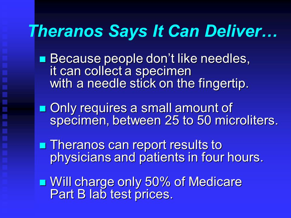 Theranos Says It Can Deliver… n Because people don't like needles, it can collect a specimen with a needle stick on the fingertip.