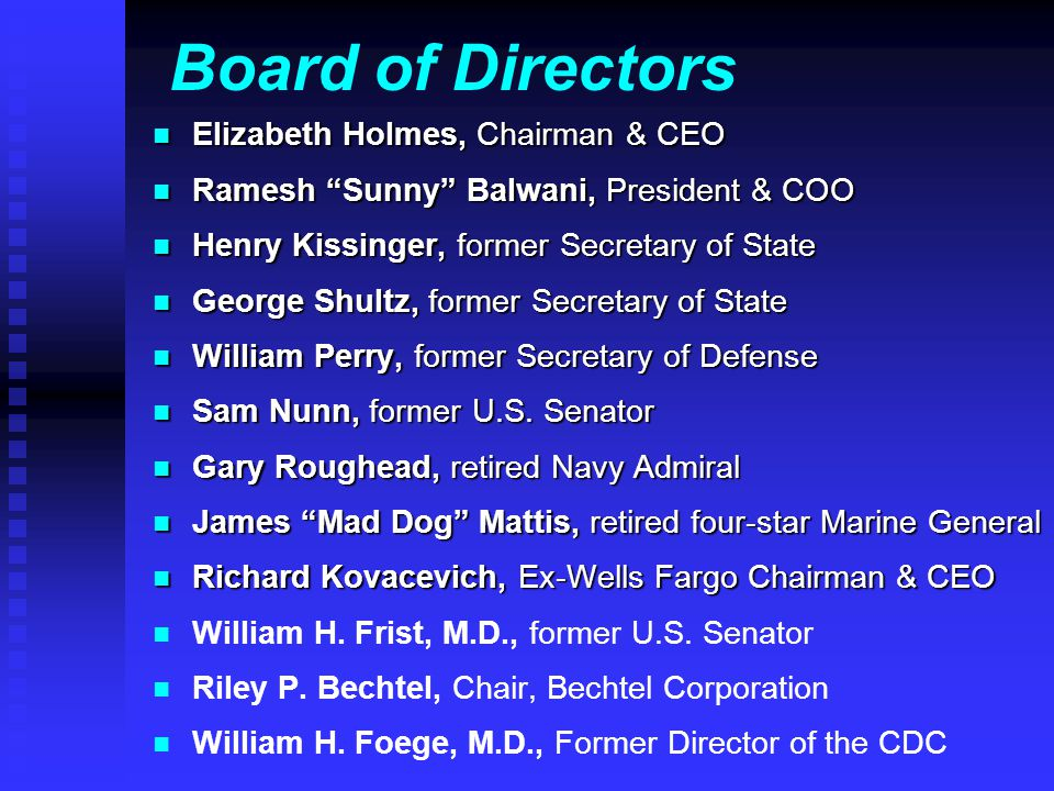 Board of Directors n Elizabeth Holmes, Chairman & CEO n Ramesh Sunny Balwani, President & COO n Henry Kissinger, former Secretary of State n George Shultz, former Secretary of State n William Perry, former Secretary of Defense n Sam Nunn, former U.S.