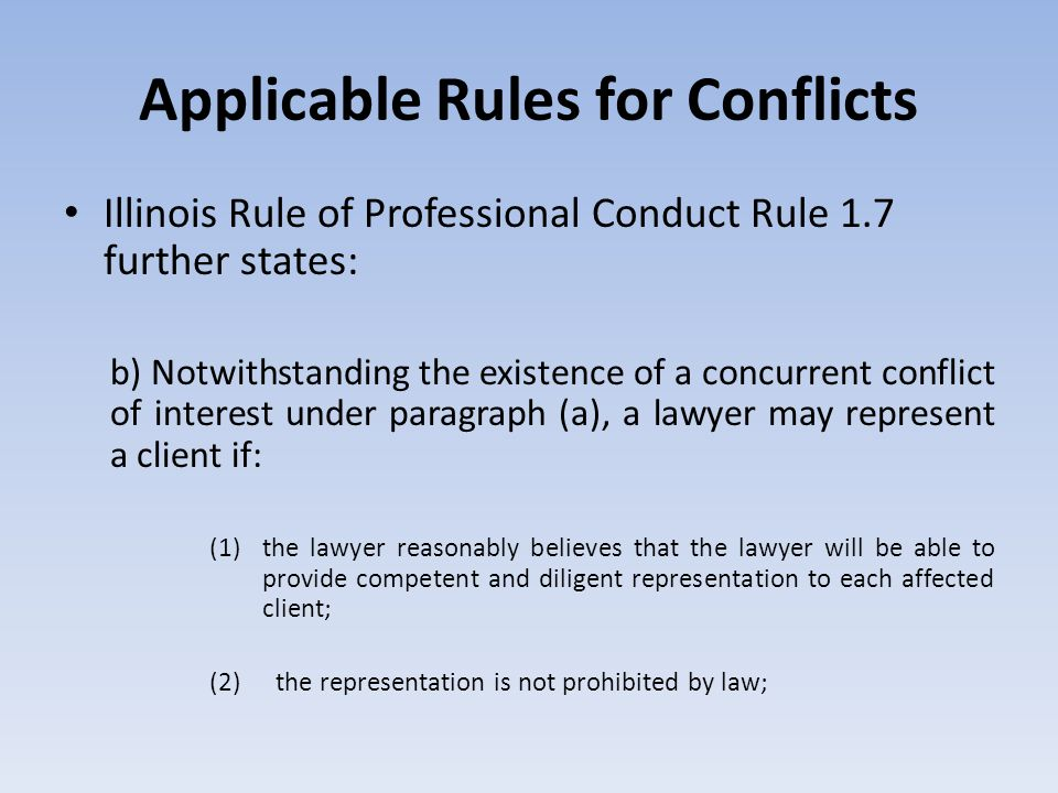 Applicable Rules for Conflicts Illinois Rule of Professional Conduct Rule 1.7 further states: b) Notwithstanding the existence of a concurrent conflic
