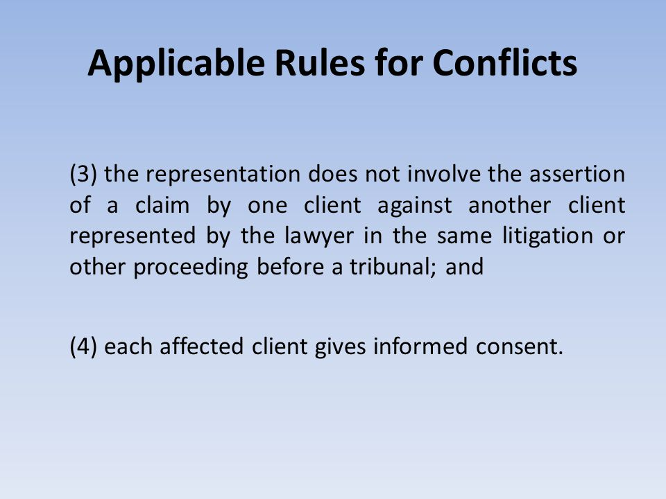 Applicable Rules for Conflicts (3) the representation does not involve the assertion of a claim by one client against another client represented by th