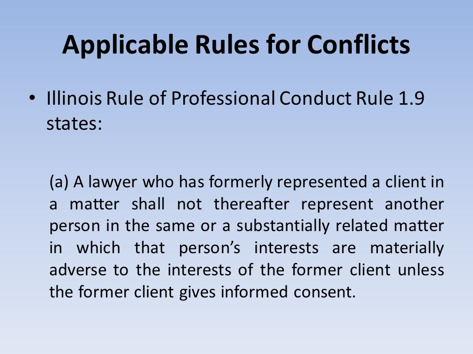 Applicable Rules for Conflicts Illinois Rule of Professional Conduct Rule 1.9 states: (a) A lawyer who has formerly represented a client in a matter s