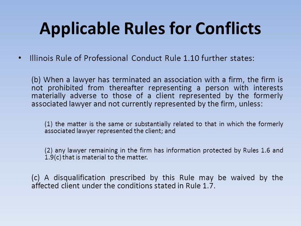 Applicable Rules for Conflicts Illinois Rule of Professional Conduct Rule 1.10 further states: (b) When a lawyer has terminated an association with a firm, the firm is not prohibited from thereafter representing a person with interests materially adverse to those of a client represented by the formerly associated lawyer and not currently represented by the firm, unless: (1) the matter is the same or substantially related to that in which the formerly associated lawyer represented the client; and (2) any lawyer remaining in the firm has information protected by Rules 1.6 and 1.9(c) that is material to the matter.