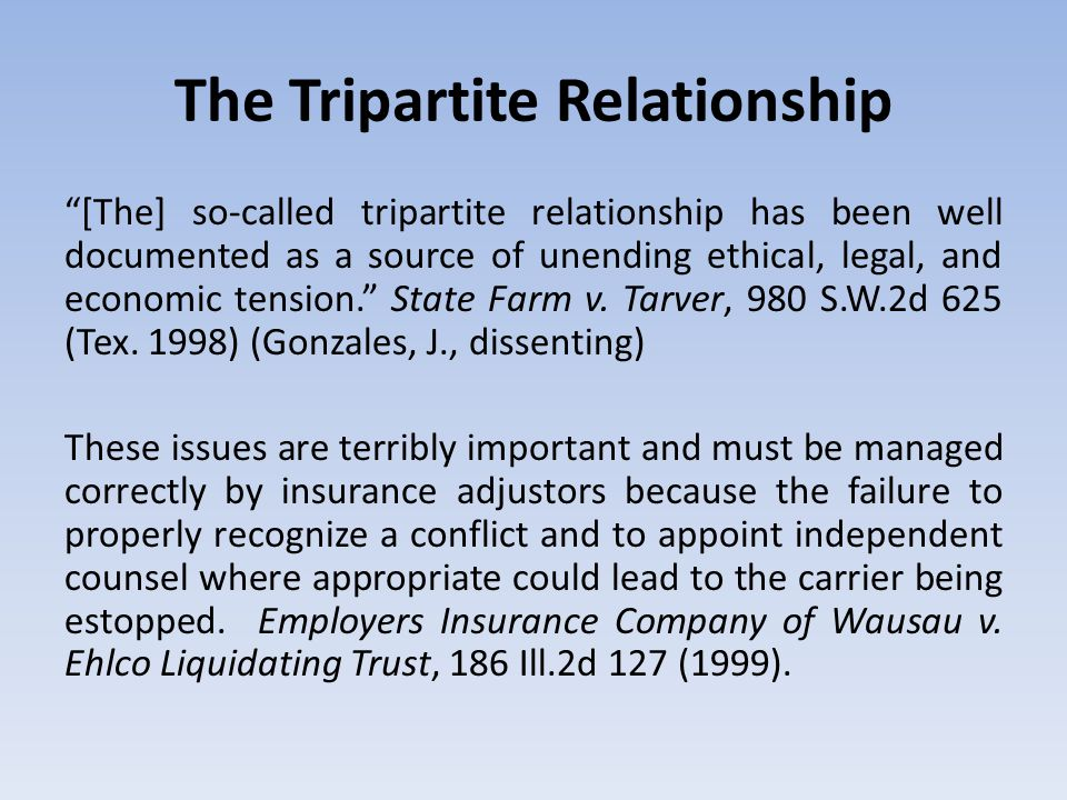 The Tripartite Relationship [The] so-called tripartite relationship has been well documented as a source of unending ethical, legal, and economic tension. State Farm v.