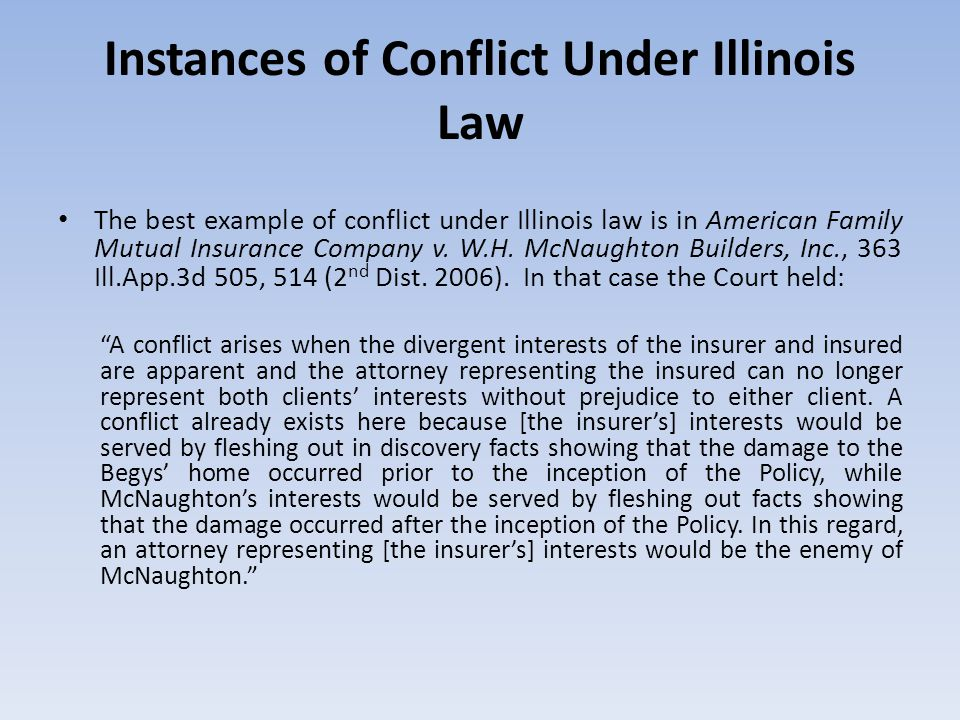 Instances of Conflict Under Illinois Law The best example of conflict under Illinois law is in American Family Mutual Insurance Company v. W.H. McNaug