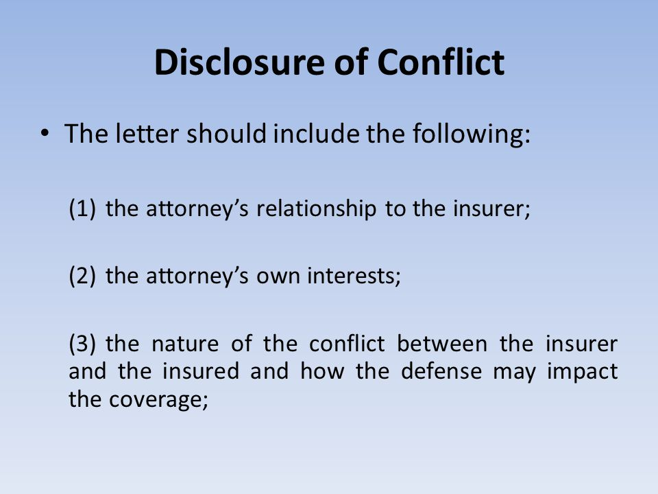 Disclosure of Conflict The letter should include the following: (1) the attorney's relationship to the insurer; (2) the attorney's own interests; (3)