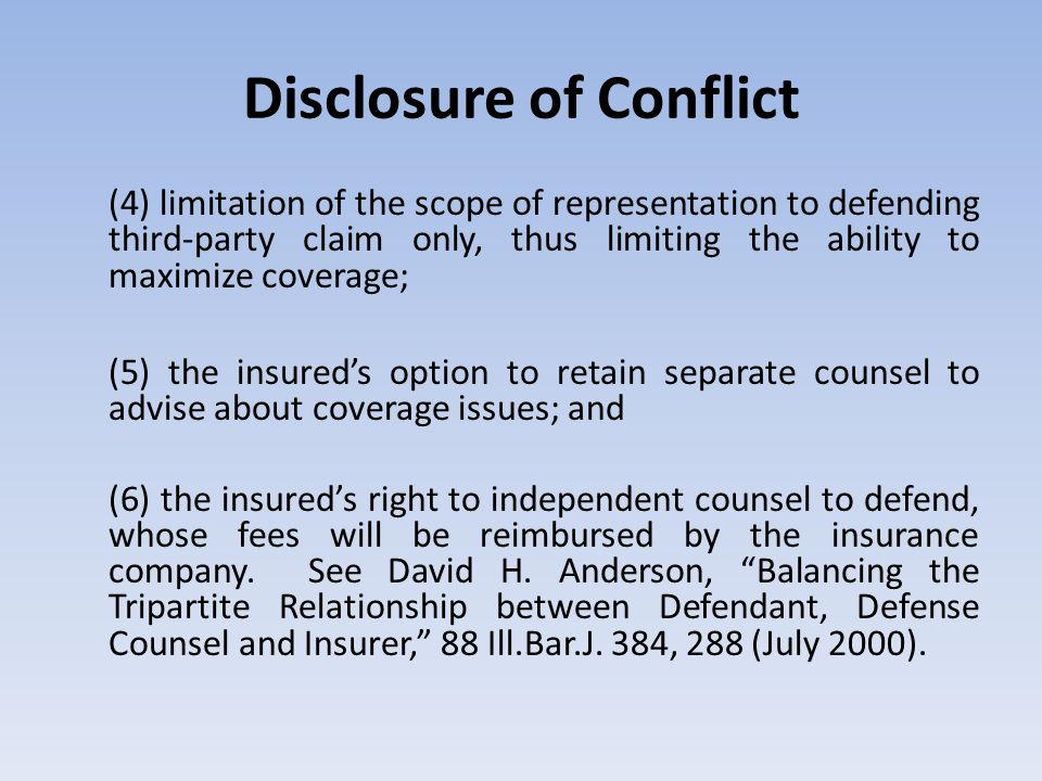 Disclosure of Conflict (4) limitation of the scope of representation to defending third-party claim only, thus limiting the ability to maximize coverage; (5) the insured's option to retain separate counsel to advise about coverage issues; and (6) the insured's right to independent counsel to defend, whose fees will be reimbursed by the insurance company.