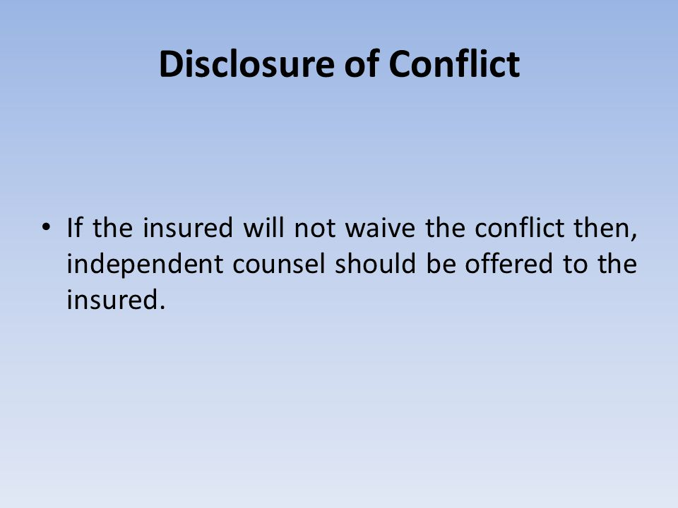 Disclosure of Conflict If the insured will not waive the conflict then, independent counsel should be offered to the insured.