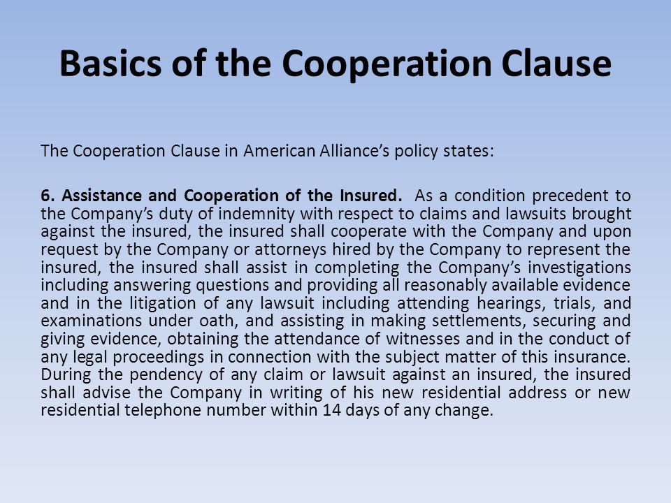 Basics of the Cooperation Clause The Cooperation Clause in American Alliance's policy states: 6. Assistance and Cooperation of the Insured. As a condi