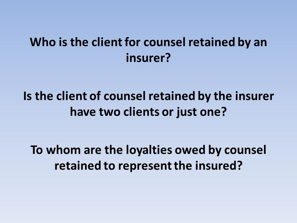 Who is the client for counsel retained by an insurer? Is the client of counsel retained by the insurer have two clients or just one? To whom are the l