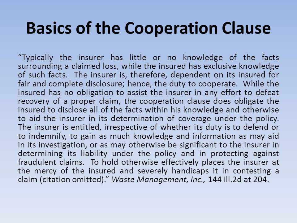 """Basics of the Cooperation Clause """"Typically the insurer has little or no knowledge of the facts surrounding a claimed loss, while the insured has excl"""