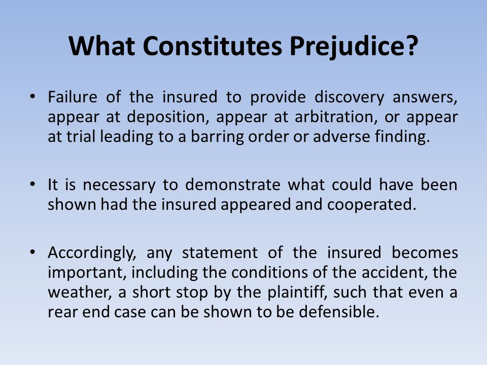 What Constitutes Prejudice? Failure of the insured to provide discovery answers, appear at deposition, appear at arbitration, or appear at trial leadi