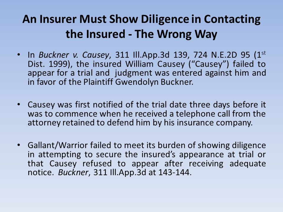 An Insurer Must Show Diligence in Contacting the Insured - The Wrong Way In Buckner v. Causey, 311 Ill.App.3d 139, 724 N.E.2D 95 (1 st Dist. 1999), th