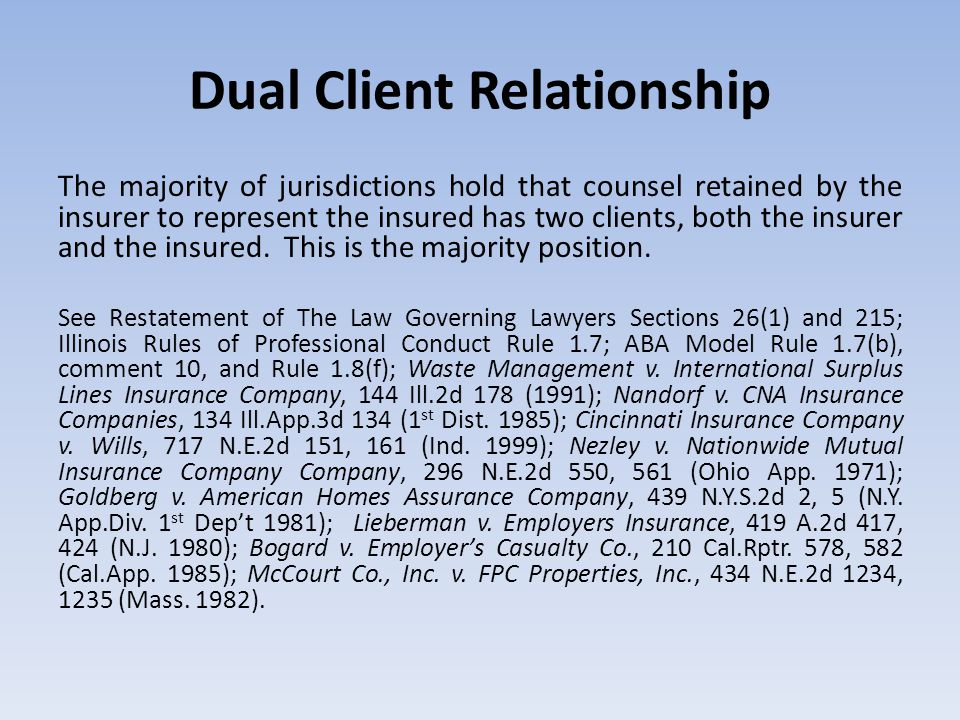 Dual Client Relationship The majority of jurisdictions hold that counsel retained by the insurer to represent the insured has two clients, both the in
