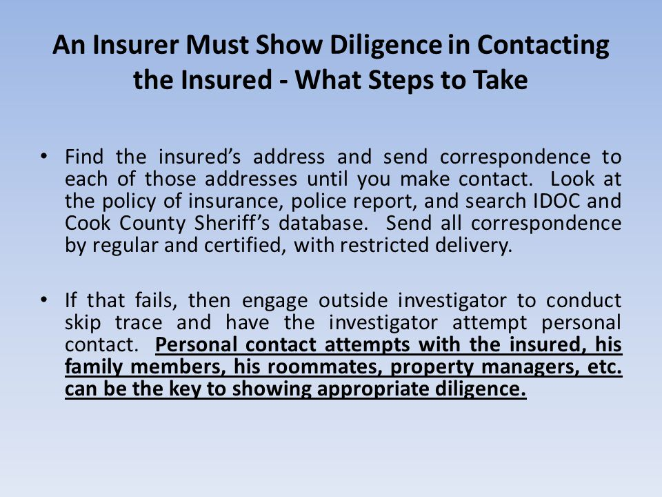 An Insurer Must Show Diligence in Contacting the Insured - What Steps to Take Find the insured's address and send correspondence to each of those addresses until you make contact.
