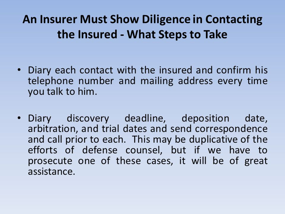 An Insurer Must Show Diligence in Contacting the Insured - What Steps to Take Diary each contact with the insured and confirm his telephone number and mailing address every time you talk to him.